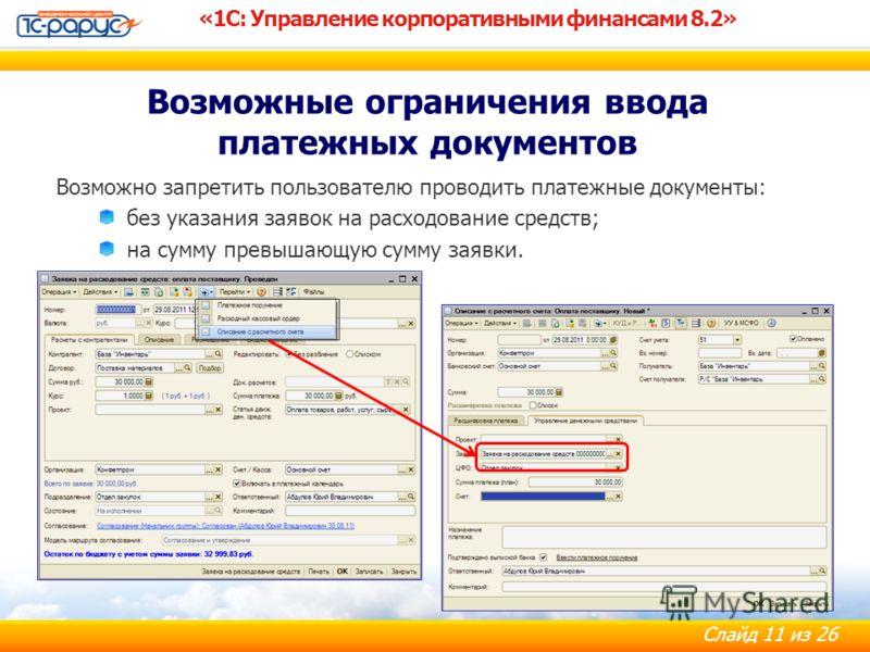 Слайд 11 из 26 «1С: Управление корпоративными финансами 8.2» Возможно запретить пользователю проводить платежные документы: без указания заявок на расходование средств; на сумму превышающую сумму заявки. Возможные ограничения ввода платежных документ