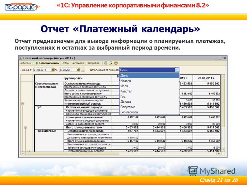 Слайд 21 из 26 Отчет предназначен для вывода информации о планируемых платежах, поступлениях и остатках за выбранный период времени. «1С: Управление корпоративными финансами 8.2» Отчет «Платежный календарь»