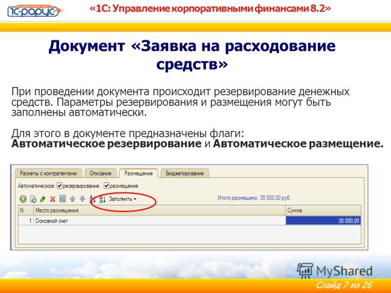 Слайд 7 из 26 «1С: Управление корпоративными финансами 8.2» Документ «Заявка на расходование средств» При проведении документа происходит резервирование денежных средств. Параметры резервирования и размещения могут быть заполнены автоматически. Для э