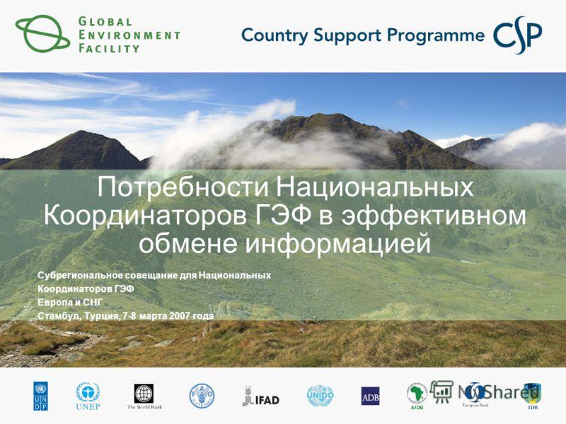 Потребности Национальных Координаторов ГЭФ в эффективном обмене информацией Субрегиональное совещание для Национальных Координаторов ГЭФ Европа и СНГ Стамбул, Турция, 7-8 марта 2007 года