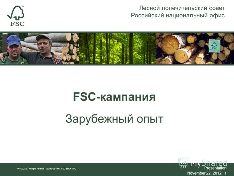 FSC-кампания Зарубежный опыт Лесной попечительский совет Российский национальный офис TM FSC, A.C. All rights reserved Secretariat code FSC-SECR-0142 Presentation November 22, 2012 · 1