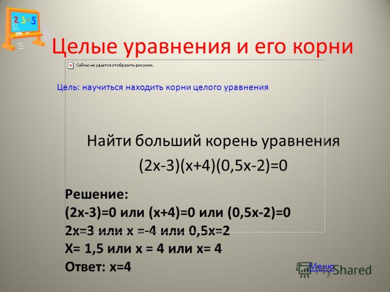 Целые уравнения и его корни Найти больший корень уравнения (2х-3)(х+4)(0,5х-2)=0 Решение: (2х-3)=0 или (х+4)=0 или (0,5х-2)=0 2х=3 или х =-4 или 0,5х=2 Х= 1,5 или х = 4 или х= 4 Ответ: х=4 Цель: научиться находить корни целого уравнения Меню
