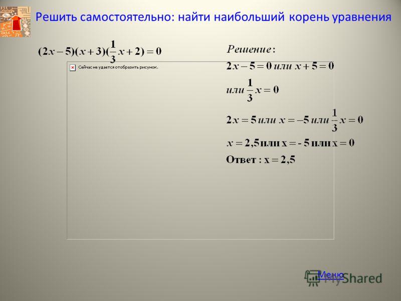Решить самостоятельно: найти наибольший корень уравнения Меню