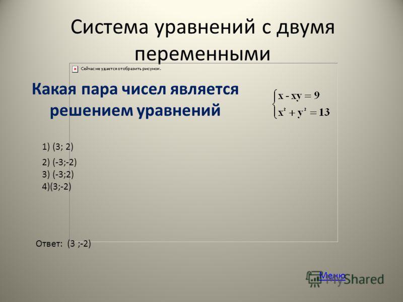 Система уравнений с двумя переменными Какая пара чисел является решением уравнений 1) (3; 2) 2) (-3;-2) 3) (-3;2) 4)(3;-2) Ответ: (3 ;-2) Меню