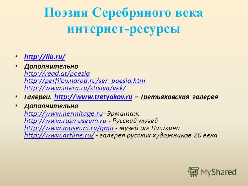 Поэзия Серебряного века интернет-ресурсы http://lib.ru/ Дополнительно http://read.at/poezia http://perfilov.narod.ru/ser_poesia.htm http://www.litera.ru/stixiya/vek/ http://read.at/poezia http://perfilov.narod.ru/ser_poesia.htm http://www.litera.ru/s