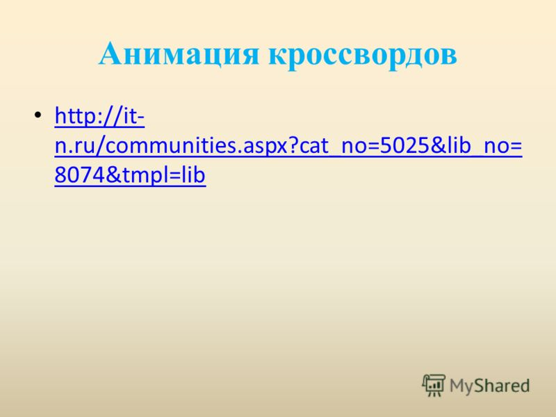 Анимация кроссвордов http://it- n.ru/communities.aspx?cat_no=5025&lib_no= 8074&tmpl=lib http://it- n.ru/communities.aspx?cat_no=5025&lib_no= 8074&tmpl=lib