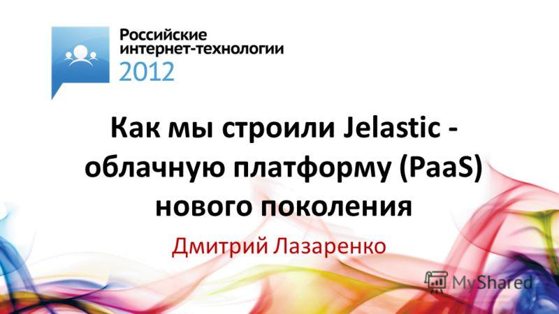 Как мы строили Jelastic - облачную платформу (PaaS) нового поколения Дмитрий Лазаренко