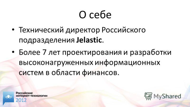 О себе Технический директор Российского подразделения Jelastic. Более 7 лет проектирования и разработки высоконагруженных информационных систем в области финансов.