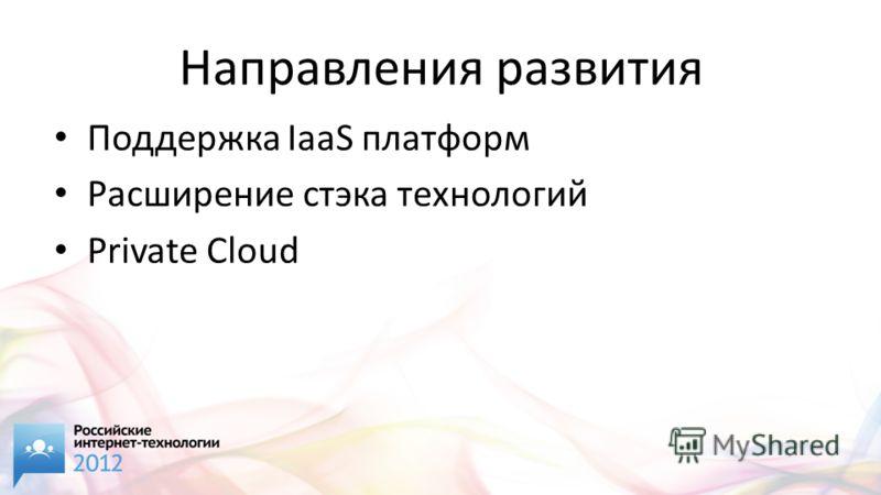 Направления развития Поддержка IaaS платформ Расширение стэка технологий Private Cloud