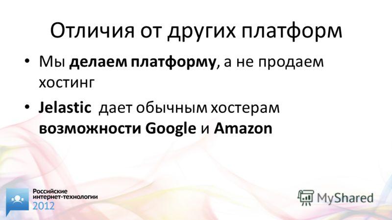 Отличия от других платформ Мы делаем платформу, а не продаем хостинг Jelastic дает обычным хостерам возможности Google и Amazon