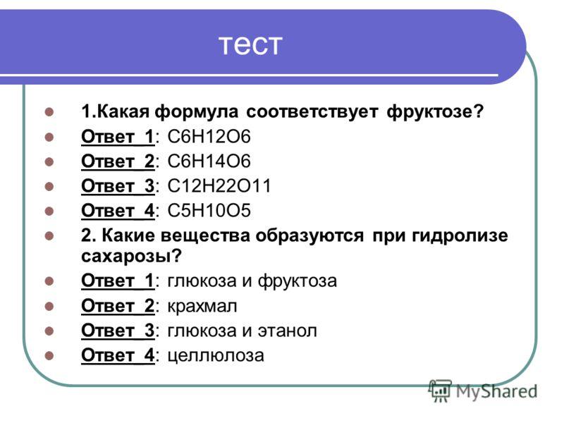 тест 1.Какая формула соответствует фруктозе? Ответ_1: С6Н12О6 Ответ_2: С6Н14О6 Ответ_3: С12Н22О11 Ответ_4: С5Н10О5 2. Какие вещества образуются при гидролизе сахарозы? Ответ_1: глюкоза и фруктоза Ответ_2: крахмал Ответ_3: глюкоза и этанол Ответ_4: це