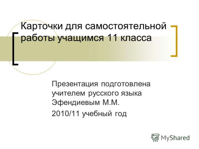 Презентация подготовлена учителем русского языка Эфендиевым М.М. 2010/11 учебный год Карточки для самостоятельной работы учащимся 11 класса