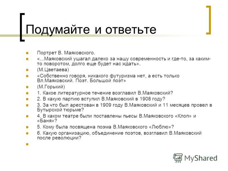 Подумайте и ответьте Портрет В. Маяковского. «...Маяковский ушагал далеко за нашу современность и где-то, за каким- то поворотом, долго еще будет нас ждать». (М.Цветаева) «Собственно говоря, никакого футуризма нет, а есть только Вл.Маяковский. Поэт.
