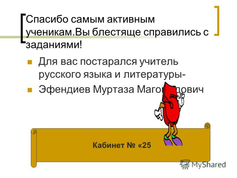 Спасибо самым активным ученикам.Вы блестяще справились с заданиями! Для вас постарался учитель русского языка и литературы- Эфендиев Муртаза Магомедович Кабинет «25