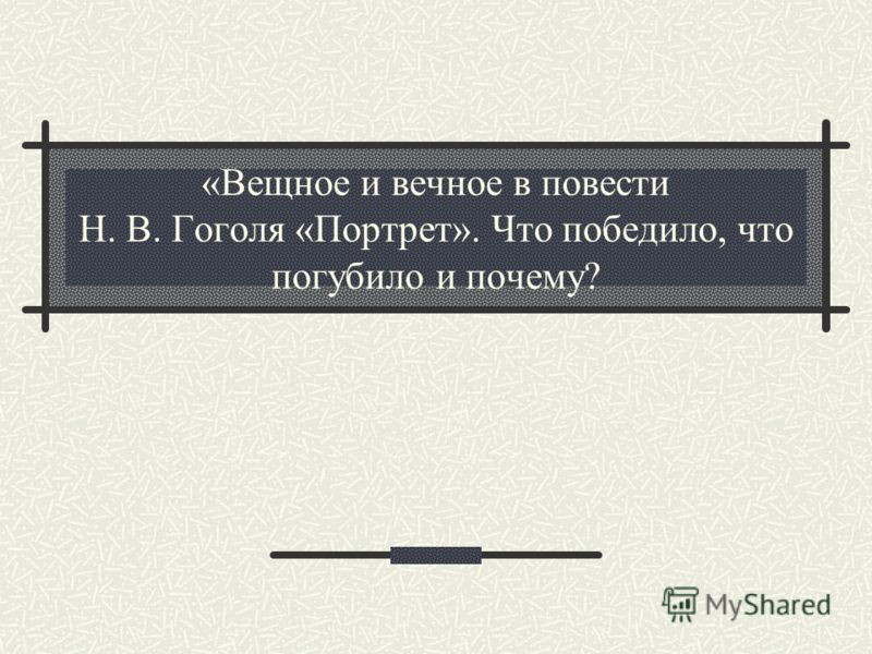 «Вещное и вечное в повести Н. В. Гоголя «Портрет». Что победило, что погубило и почему?