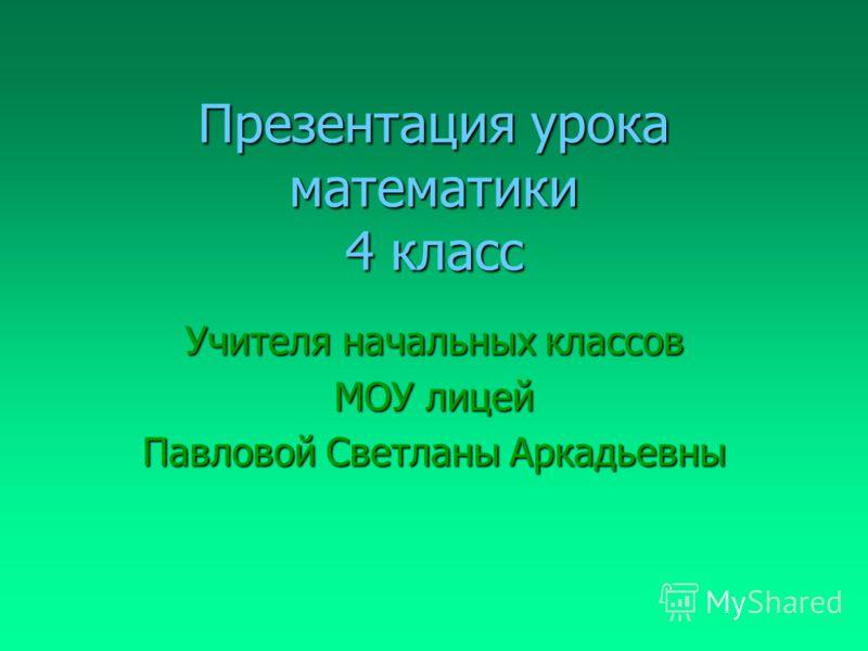 Презентация урока математики 4 класс Учителя начальных классов МОУ лицей Павловой Светланы Аркадьевны