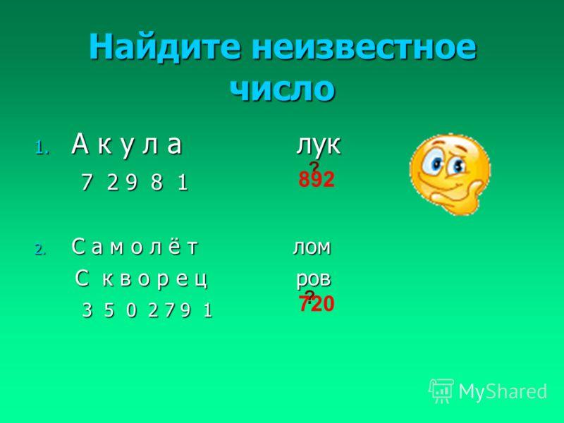 Найдите неизвестное число 1. А к у л а лук 7 2 9 8 1 7 2 9 8 1 2. С а м о л ё т лом С к в о р е ц ров С к в о р е ц ров 3 5 0 2 7 9 1 3 5 0 2 7 9 1 ? 892 ? 720