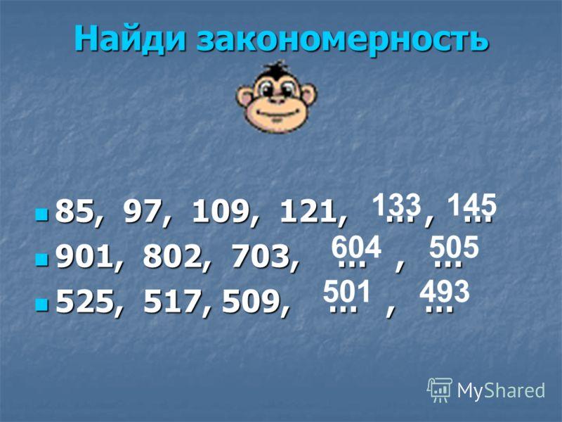 Найди закономерность 85, 97, 109, 121, …, … 85, 97, 109, 121, …, … 901, 802, 703, …, … 901, 802, 703, …, … 525, 517, 509, …, … 525, 517, 509, …, … 133 145 604 505 501 493
