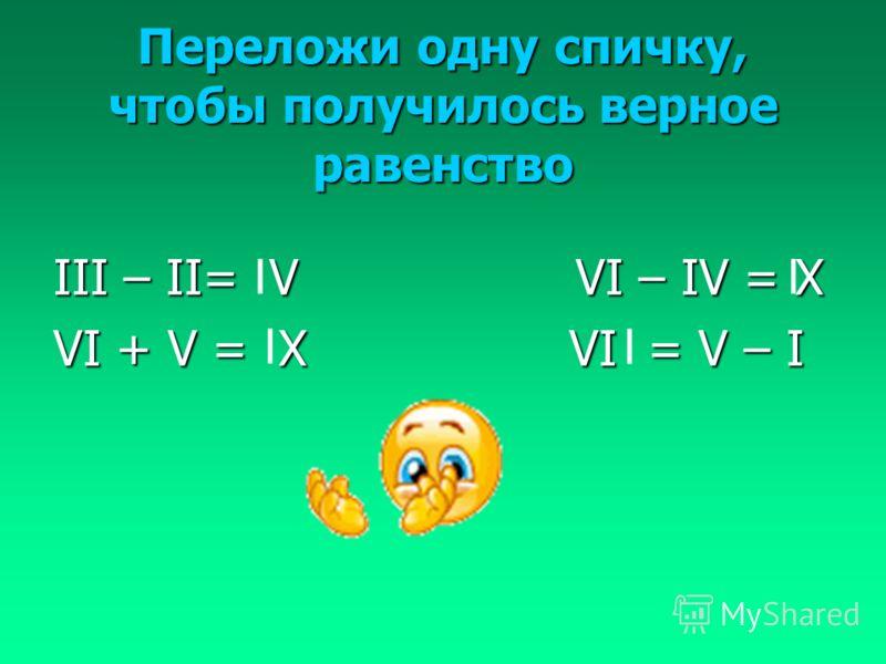 Переложи одну спичку, чтобы получилось верное равенство III – II= V VI – IV = X VI + V = X VI = V – I I I I I