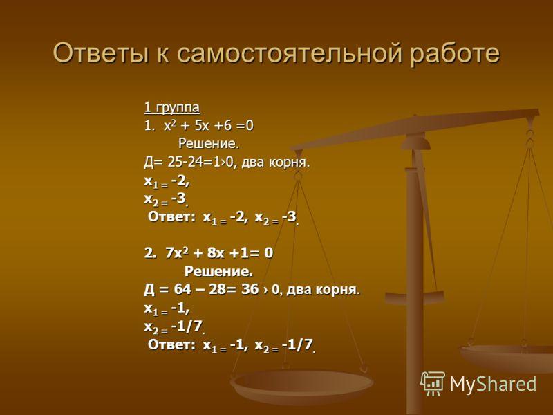 Ответы к самостоятельной работе 1 группа 1. х 2 + 5х +6 =0 Решение. Решение. Д= 25-24=10, два корня. х 1 = -2, х 2 = -3. Ответ: х 1 = -2, х 2 = -3. Ответ: х 1 = -2, х 2 = -3. 2. 7х 2 + 8х +1= 0 Решение. Решение. Д = 64 – 28= 36 0, два корня. х 1 = -1