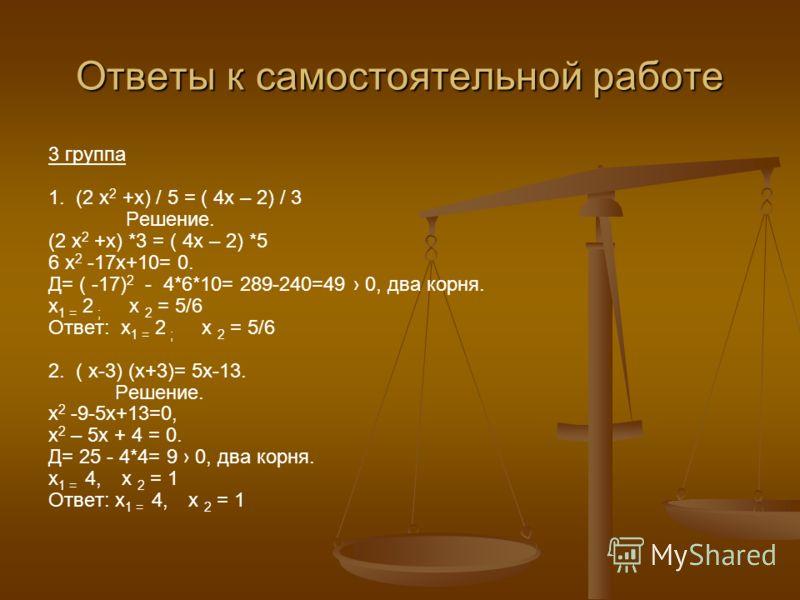 Ответы к самостоятельной работе 3 группа 1. (2 х 2 +х) / 5 = ( 4х – 2) / 3 Решение. (2 х 2 +х) *3 = ( 4х – 2) *5 6 х 2 -17х+10= 0. Д= ( -17) 2 - 4*6*10= 289-240=49 0, два корня. х 1 = 2 ; х 2 = 5/6 Ответ: х 1 = 2 ; х 2 = 5/6 2. ( х-3) (х+3)= 5х-13. Р