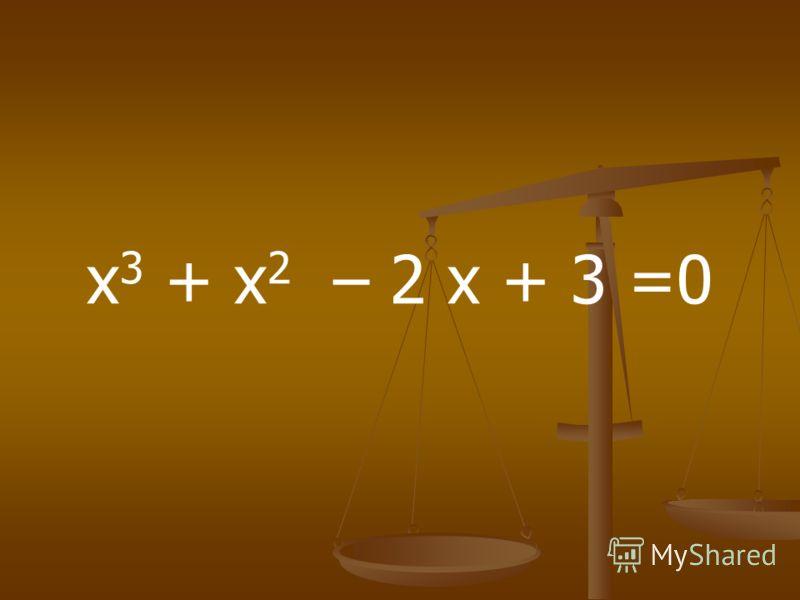 х 3 + х 2 – 2 х + 3 =0