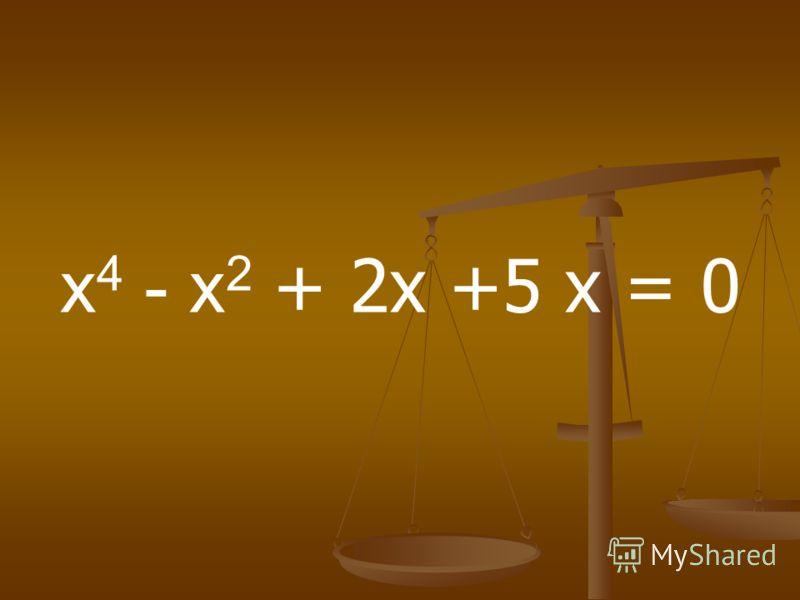 х 4 - х 2 + 2х +5 х = 0