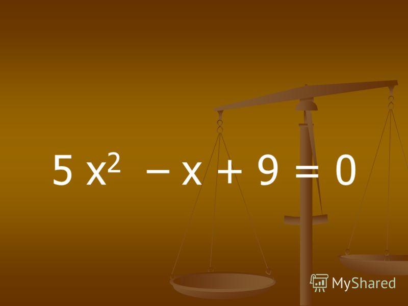 5 х 2 – х + 9 = 0