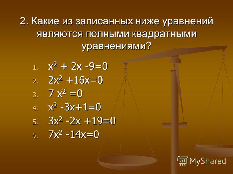 2. Какие из записанных ниже уравнений являются полными квадратными уравнениями? 1. х 2 + 2х -9=0 2. 2х 2 +16х=0 3. 7 х 2 =0 4. х 2 -3х+1=0 5. 3х 2 -2х +19=0 6. 7х 2 -14х=0