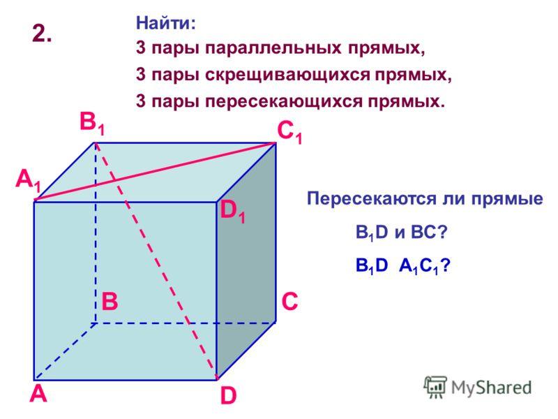 2. A BC D A1A1 B1B1 C1C1 D1D1 Найти: 3 пары параллельных прямых, 3 пары скрещивающихся прямых, 3 пары пересекающихся прямых. Пересекаются ли прямые B 1 D и BC? B 1 D A 1 C 1 ?