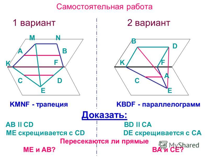 Самостоятельная работа 1 вариант 2 вариант KMNF - трапеция KBDF - параллелограмм Доказать: AB ll CD BD ll CA ME скрещивается с CD DE скрещивается с CA Пересекаются ли прямые ME и AB? BA и CЕ? AB DC MN E K F C E D B A KF