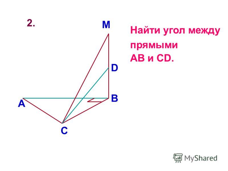 2. А В С M D Найти угол между прямыми AB и CD.