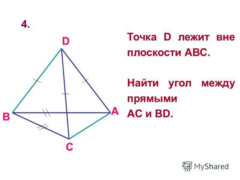 4. Точка D лежит вне плоскости АВС. Найти угол между прямыми AC и BD. B A D C