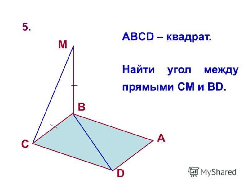 5. D A B C M ABCD – квадрат. Найти угол между прямыми CM и BD.