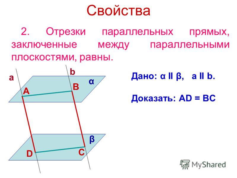 Свойства 2. Отрезки параллельных прямых, заключенные между параллельными плоскостями, равны. Дано: α II β, a II b. Доказать: AD = BC α β a b А B C D