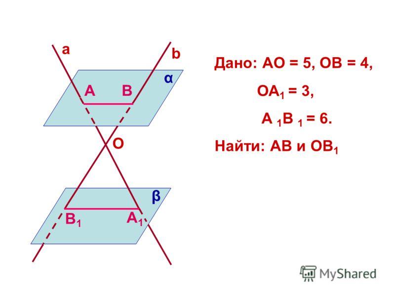 a b O α β AB A1A1 B1B1 Дано: АО = 5, ОВ = 4, ОА 1 = 3, А 1 В 1 = 6. Найти: АВ и ОВ 1
