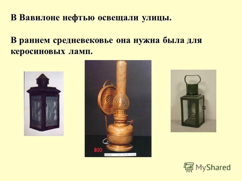 В Вавилоне нефтью освещали улицы. В раннем средневековье она нужна была для керосиновых ламп.