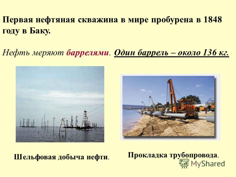 Первая нефтяная скважина в мире пробурена в 1848 году в Баку. Нефть меряют баррелями. Один баррель – около 136 кг. Шельфовая добыча нефти. Прокладка трубопровода.