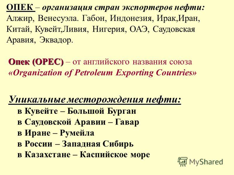 ОПЕК ОПЕК – организация стран экспортеров нефти: Алжир, Венесуэла. Габон, Индонезия, Ирак,Иран, Китай, Кувейт,Ливия, Нигерия, ОАЭ, Саудовская Аравия, Эквадор. Опек (ОРЕС) Опек (ОРЕС) – от английского названия союза «Organization of Petroleum Exportin