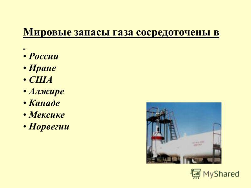 Мировые запасы газа сосредоточены в России Иране США Алжире Канаде Мексике Норвегии