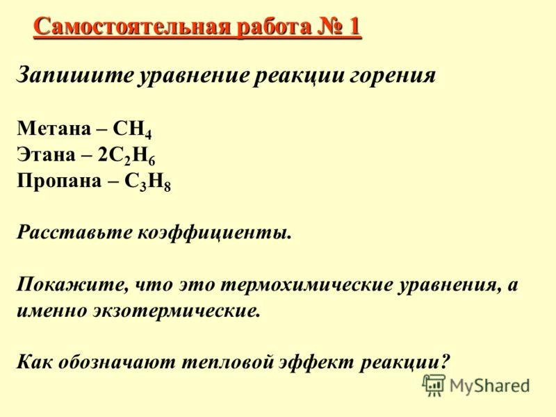 Самостоятельная работа 1 Запишите уравнение реакции горения Метана – СН 4 Этана – 2С 2 Н 6 Пропана – С 3 Н 8 Расставьте коэффициенты. Покажите, что это термохимические уравнения, а именно экзотермические. Как обозначают тепловой эффект реакции?