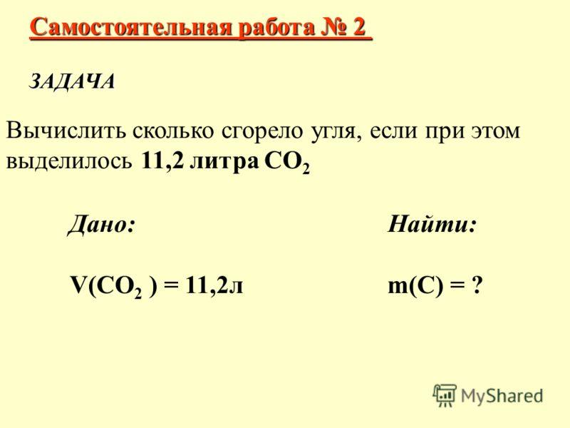 Самостоятельная работа 2 ЗАДАЧА Вычислить сколько сгорело угля, если при этом выделилось 11,2 литра СО 2 Дано: Найти: V(СО 2 ) = 11,2л m(С) = ?
