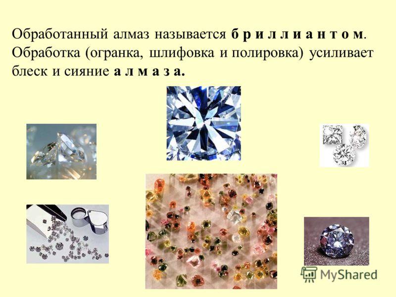 Обработанный алмаз называется б р и л л и а н т о м. Обработка (огранка, шлифовка и полировка) усиливает блеск и сияние а л м а з а.