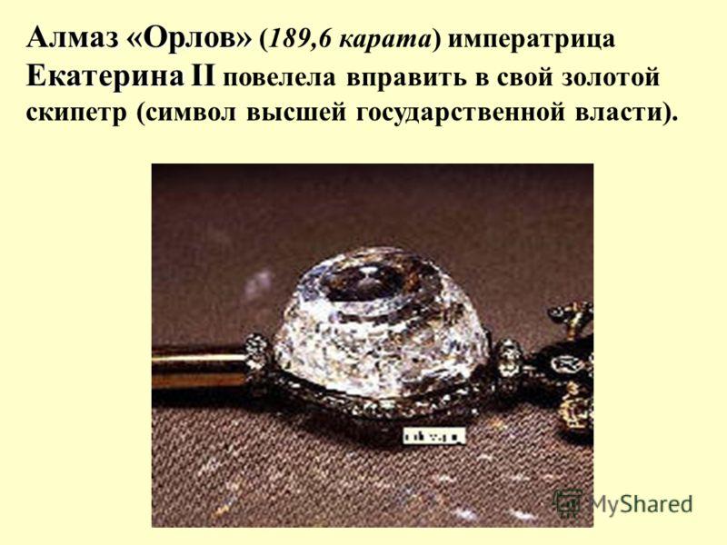 Алмаз «Орлов» Екатерина II Алмаз «Орлов» (189,6 карата) императрица Екатерина II повелела вправить в свой золотой скипетр (символ высшей государственной власти).