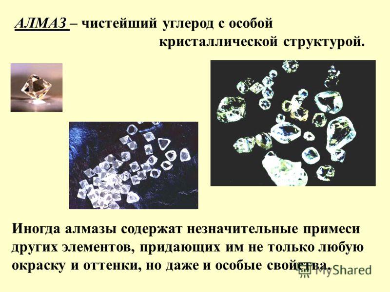 АЛМАЗ АЛМАЗ – чистейший углерод с особой кристаллической структурой. Иногда алмазы содержат незначительные примеси других элементов, придающих им не только любую окраску и оттенки, но даже и особые свойства.