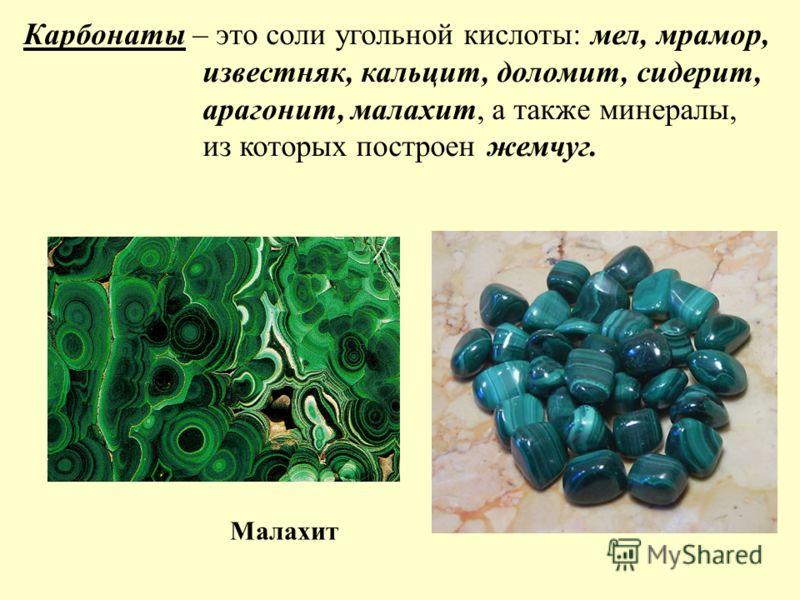 Карбонаты – это соли угольной кислоты: мел, мрамор, известняк, кальцит, доломит, сидерит, арагонит, малахит, а также минералы, из которых построен жемчуг. Малахит