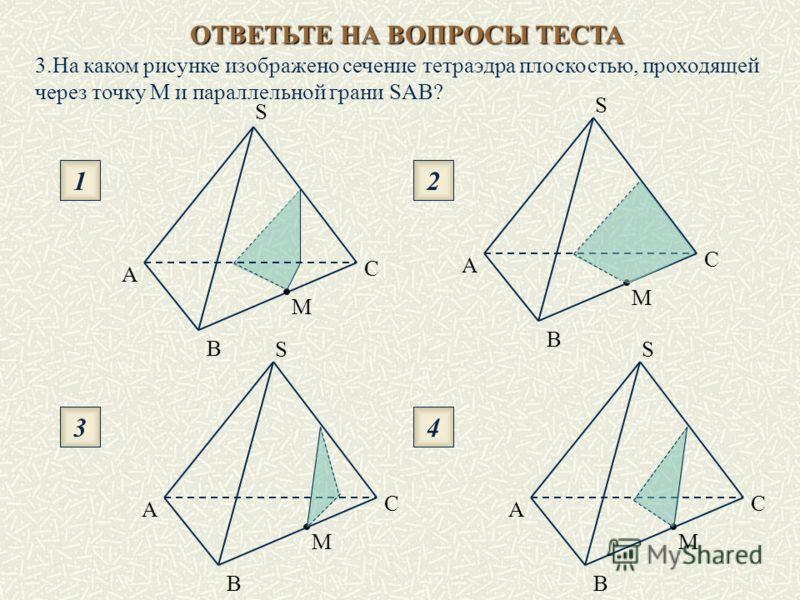 ОТВЕТЬТЕ НА ВОПРОСЫ ТЕСТА 1 3 2 4 S B A C M S A C B M B C A S M B A S C M 3.На каком рисунке изображено сечение тетраэдра плоскостью, проходящей через точку М и параллельной грани SAВ?