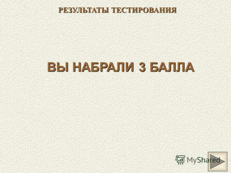 РЕЗУЛЬТАТЫ ТЕСТИРОВАНИЯ ВЫ НАБРАЛИ 3 БАЛЛА