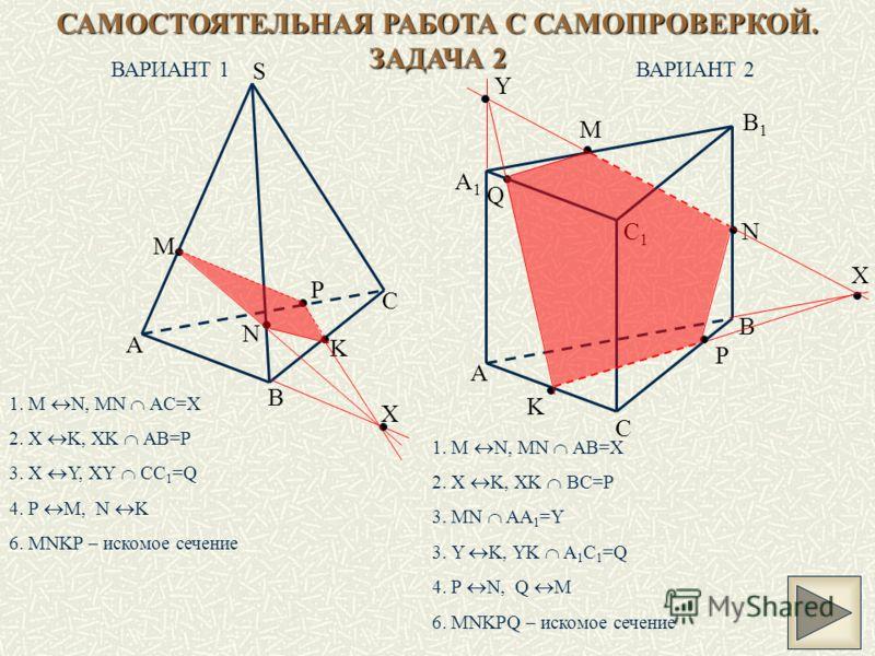 САМОСТОЯТЕЛЬНАЯ РАБОТА С САМОПРОВЕРКОЙ. ЗАДАЧА 2 ВАРИАНТ 1ВАРИАНТ 2 A B C S K N M X P A B C A1A1 B1B1 C1C1 K M N X P Y Q 1. M N, MN AC=X 2. X K, XK AB=P 3. X Y, XY CC 1 =Q 4. P M, N K 6. MNKP – искомое сечение 1. M N, MN AB=X 2. X K, XK BC=P 3. MN AA
