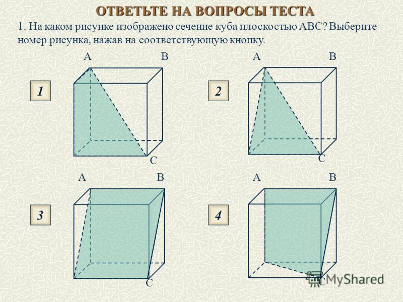 ОТВЕТЬТЕ НА ВОПРОСЫ ТЕСТА 1. На каком рисунке изображено сечение куба плоскостью ABC? Выберите номер рисунка, нажав на соответствующую кнопку. AB C AB C AB C AB C 1 3 2 4